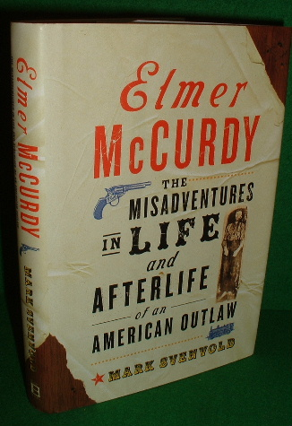 Image for ELMER McCURDY The Misadventures in Life and Afterlife of an American Outlaw Born 1880 , died 1911 , Buried 1977