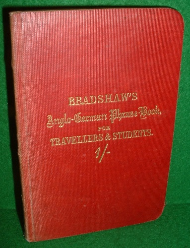 Image for BRADSHAW'S COMPLETE ANGLO-GERMAN PHRASE-BOOK FOR TRAVELLERS AND STUDENTS; With a Vocabulary of the most useful words in English and German; the modes of addressing the dignities of England and Germany; letters, notes of invitation; tables of money, weights and measures, &c.