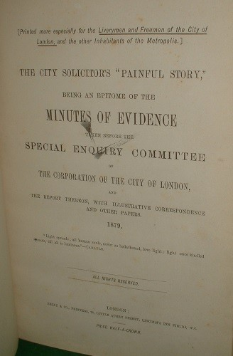 Image for THE CITY SOLICITOR'S PAINFUL STORY BEING AN EPITOME OF THE MINUTES OF EVIDENCE TAKEN BEFORE THE SPECIAL ENQUIRY COMMITTEE OF THE CORPORATION OF THE CITY OF LONDON, AND THE REPORT THEREON, WITH ILLUSTRATIVE CORRESPONDENCE AND OTHER PAPERS . 1879