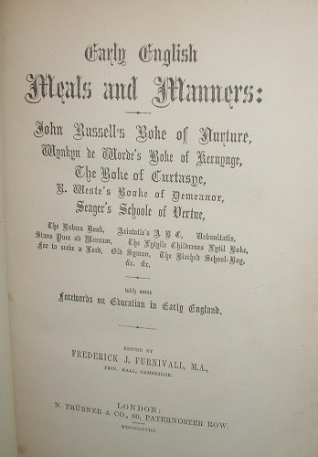 Image for Early English Meals and Manners: John Bussell's Boke of Nurture, Wynkyn de Worde's Boke of Keruynge, The Boke of Curtasye, R. Weste's Booke of Demeanor Seager's Schoole of Vertue, The Babees Book, Aristotle's A B C, Urbanitatis, Stans Puer ad Mensam, The Lytylle Childrens Lytil Boke, for to serve a Gord, Old Symon, The Birched School-Boy, &c. &c. With some Forewords on Education in Early England.